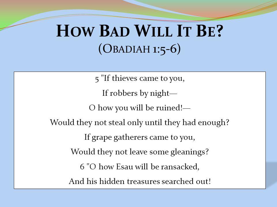 H OW B AD W ILL I T B E ? (O BADIAH 1:5-6) 5