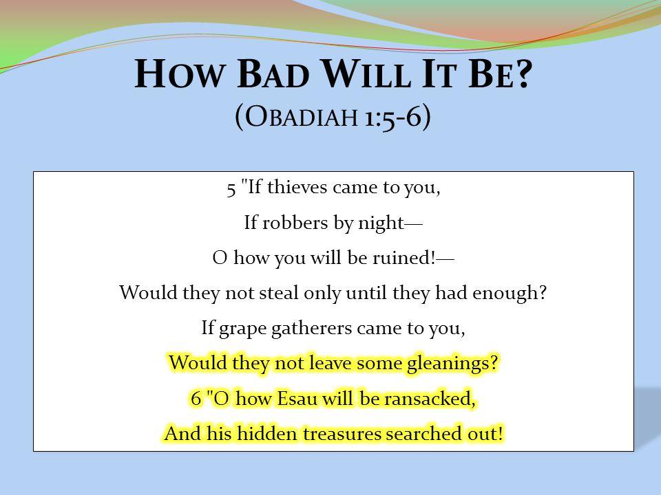 H OW B AD W ILL I T B E ? (O BADIAH 1:5-6)