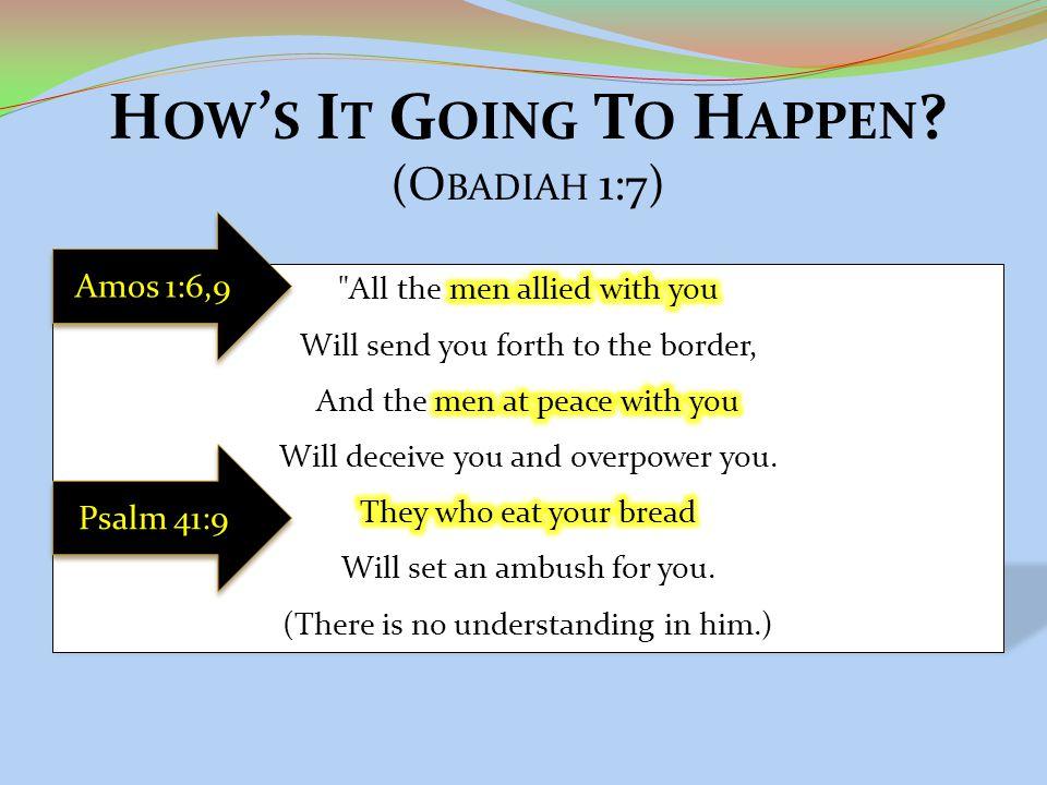 H OW ' S I T G OING T O H APPEN ? (O BADIAH 1:7) Psalm 41:9 Amos 1:6,9