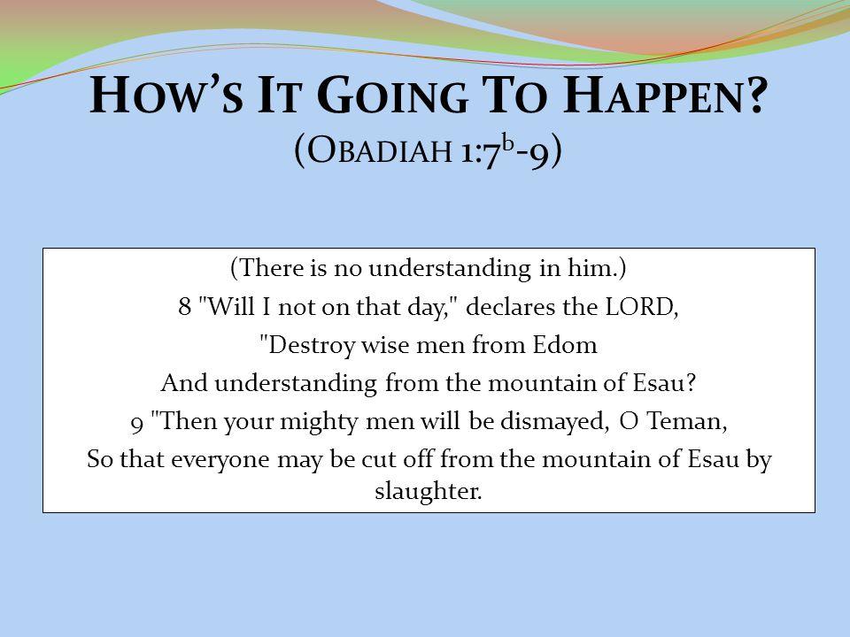 H OW ' S I T G OING T O H APPEN ? (O BADIAH 1:7 b -9) (There is no understanding in him.) 8