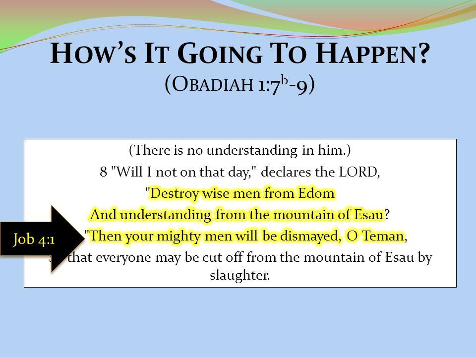 H OW ' S I T G OING T O H APPEN ? (O BADIAH 1:7 b -9) Job 4:1