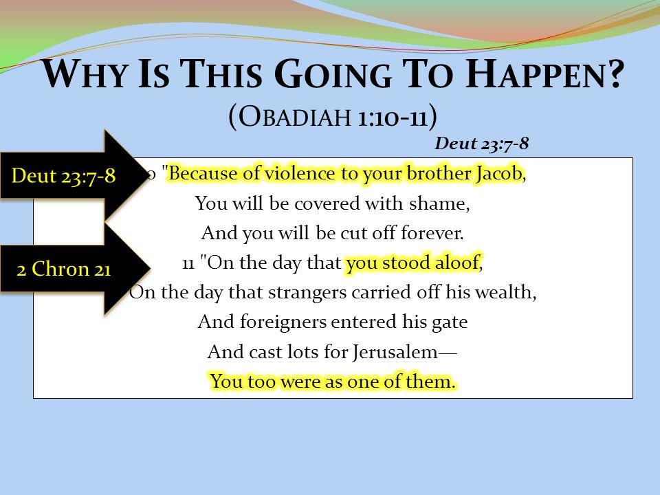 W HY I S T HIS G OING T O H APPEN ? (O BADIAH 1:10-11) Deut 23:7-8 2 Chron 21