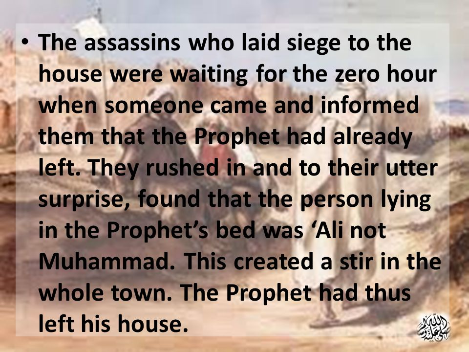The assassins who laid siege to the house were waiting for the zero hour when someone came and informed them that the Prophet had already left.