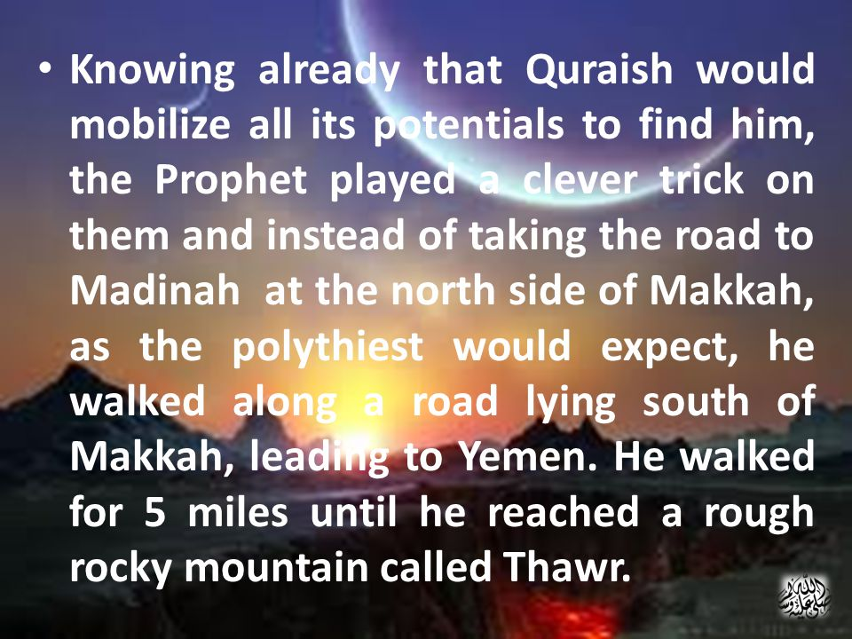Knowing already that Quraish would mobilize all its potentials to find him, the Prophet played a clever trick on them and instead of taking the road to Madinah at the north side of Makkah, as the polythiest would expect, he walked along a road lying south of Makkah, leading to Yemen.