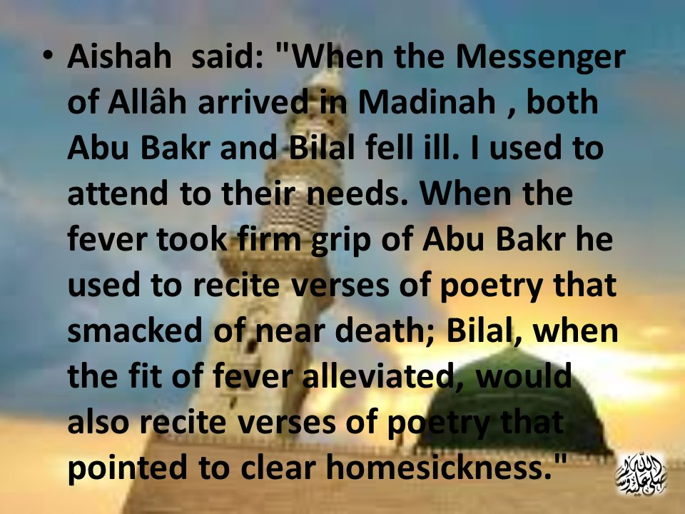 Aishah said: When the Messenger of Allâh arrived in Madinah, both Abu Bakr and Bilal fell ill.