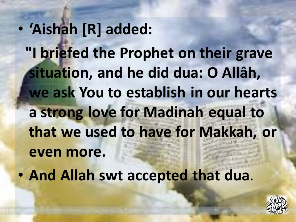 'Aishah [R] added: I briefed the Prophet on their grave situation, and he did dua: O Allâh, we ask You to establish in our hearts a strong love for Madinah equal to that we used to have for Makkah, or even more.