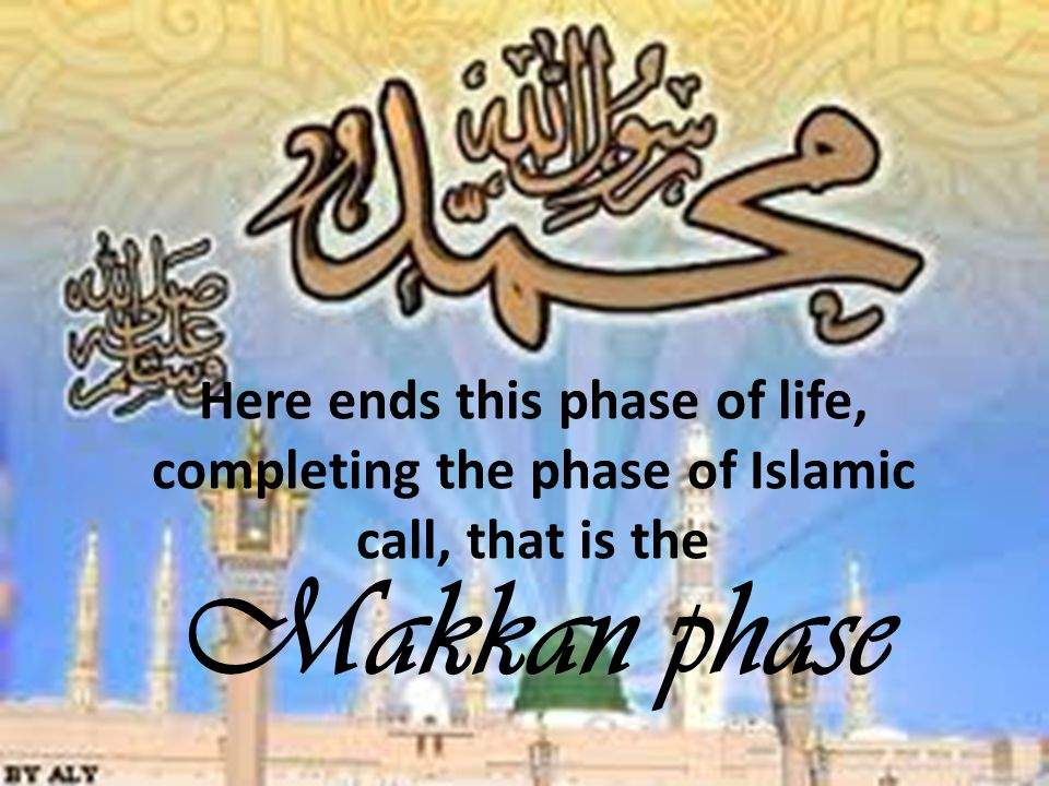 Here ends this phase of life, completing the phase of Islamic call, that is the Makkan phase