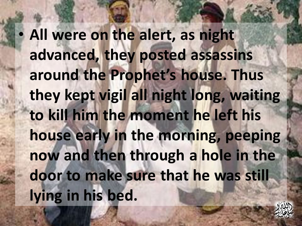 Quran quotes the incident And (remember) when the disbelievers plotted against you (O Muhammad (pbuh)) to imprison you, or to kill you, or to get you out (from your home, i.e.