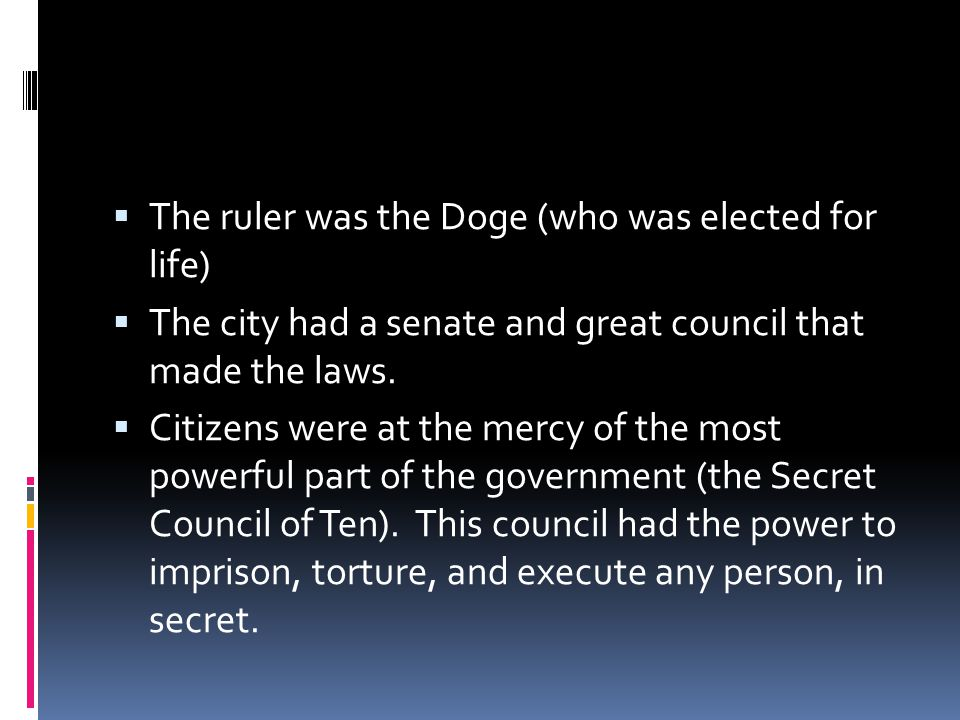  The ruler was the Doge (who was elected for life)  The city had a senate and great council that made the laws.