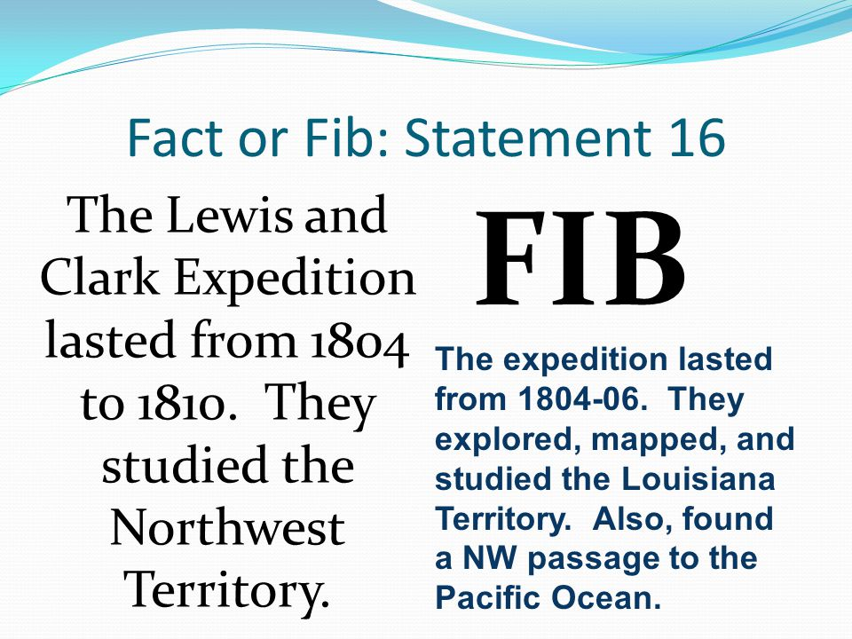 Fact or Fib: Statement 16 The Lewis and Clark Expedition lasted from 1804 to 1810.