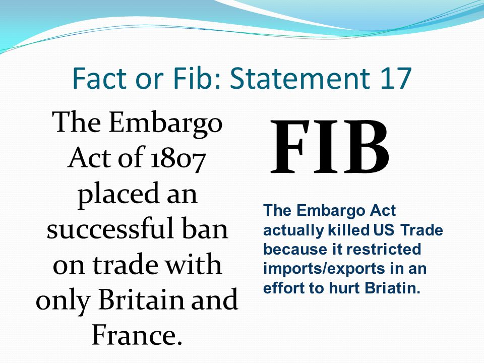 Fact or Fib: Statement 17 The Embargo Act of 1807 placed an successful ban on trade with only Britain and France.