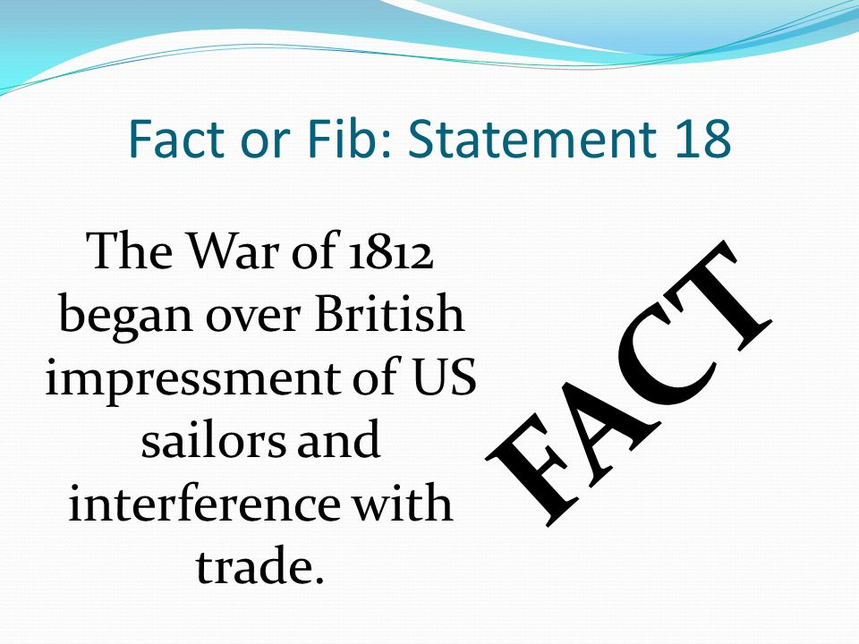 Fact or Fib: Statement 18 FACT The War of 1812 began over British impressment of US sailors and interference with trade.