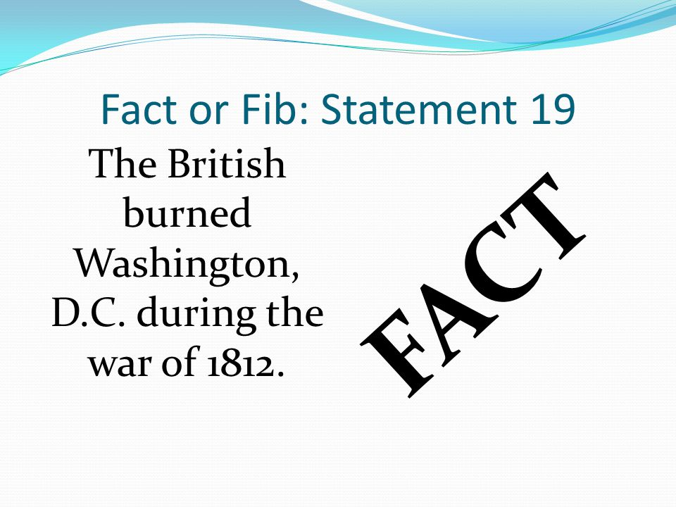 Fact or Fib: Statement 19 FACT The British burned Washington, D.C. during the war of 1812.