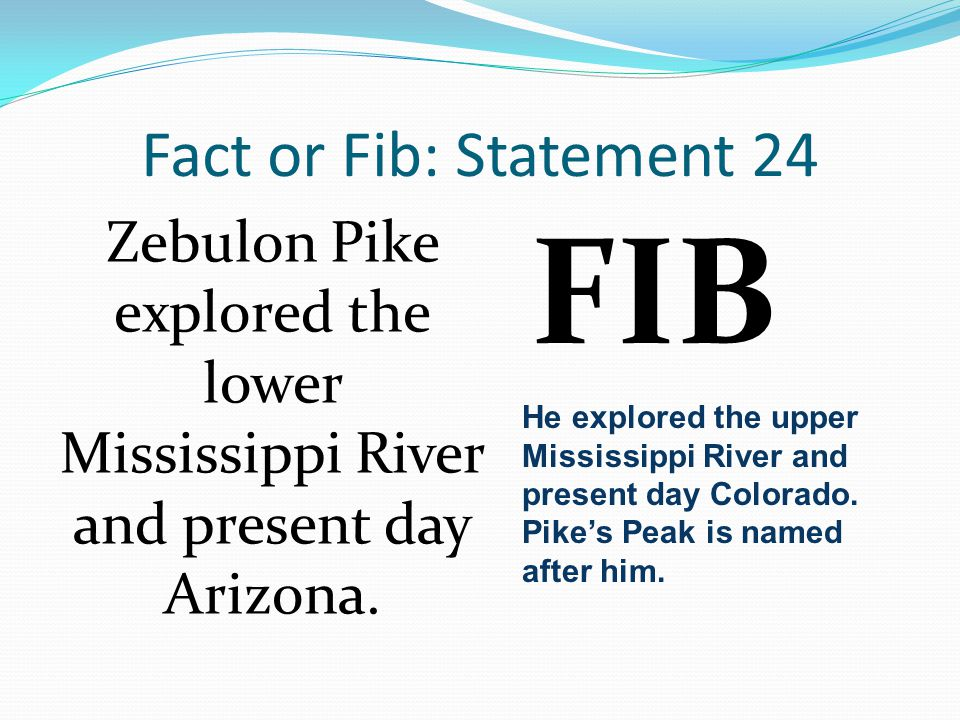 Fact or Fib: Statement 24 Zebulon Pike explored the lower Mississippi River and present day Arizona.