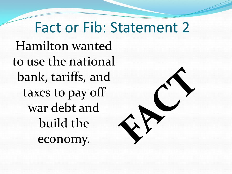 Fact or Fib: Statement 2 Hamilton wanted to use the national bank, tariffs, and taxes to pay off war debt and build the economy.