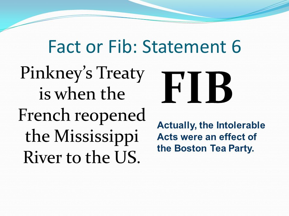 Fact or Fib: Statement 6 Pinkney's Treaty is when the French reopened the Mississippi River to the US.
