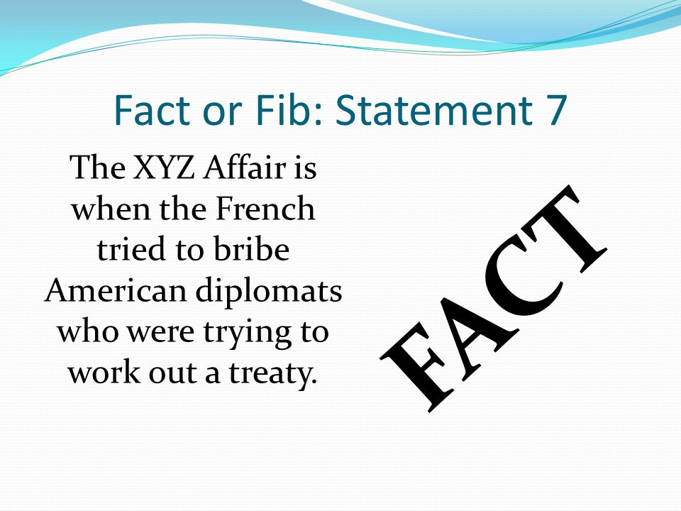 Fact or Fib: Statement 7 The XYZ Affair is when the French tried to bribe American diplomats who were trying to work out a treaty.