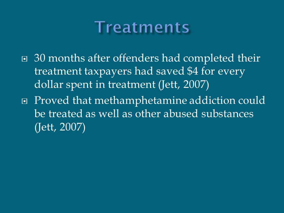  30 months after offenders had completed their treatment taxpayers had saved $4 for every dollar spent in treatment (Jett, 2007)  Proved that metham