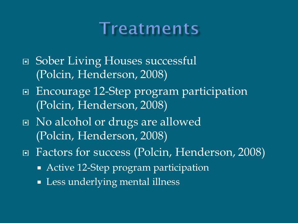  Sober Living Houses successful (Polcin, Henderson, 2008)  Encourage 12-Step program participation (Polcin, Henderson, 2008)  No alcohol or drugs are allowed (Polcin, Henderson, 2008)  Factors for success (Polcin, Henderson, 2008)  Active 12-Step program participation  Less underlying mental illness