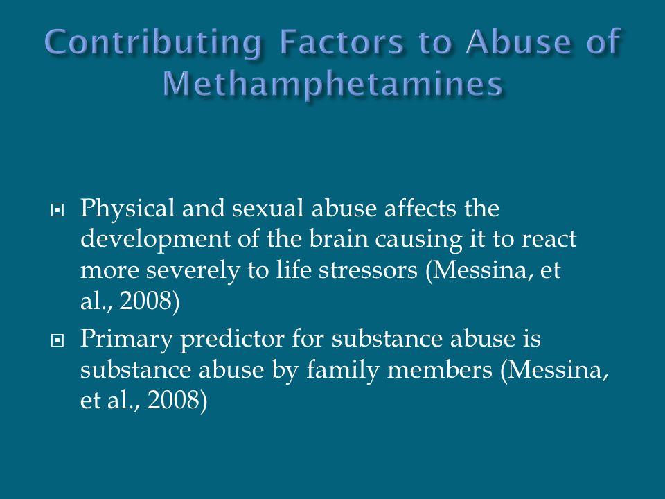  Physical and sexual abuse affects the development of the brain causing it to react more severely to life stressors (Messina, et al., 2008)  Primary predictor for substance abuse is substance abuse by family members (Messina, et al., 2008)
