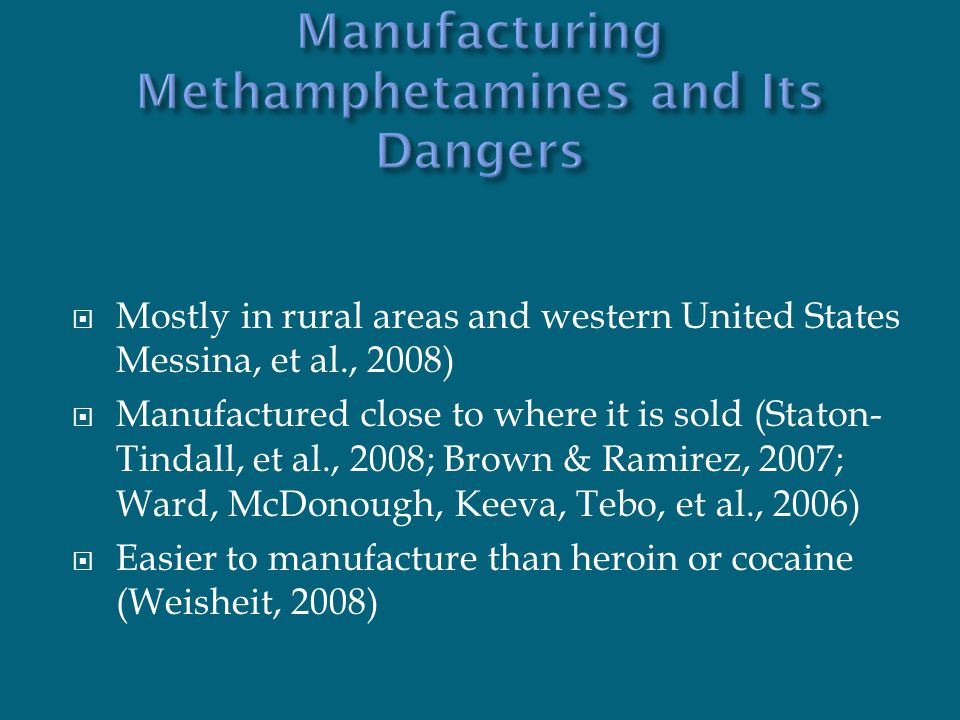  Mostly in rural areas and western United States Messina, et al., 2008)  Manufactured close to where it is sold (Staton- Tindall, et al., 2008; Brown & Ramirez, 2007; Ward, McDonough, Keeva, Tebo, et al., 2006)  Easier to manufacture than heroin or cocaine (Weisheit, 2008)