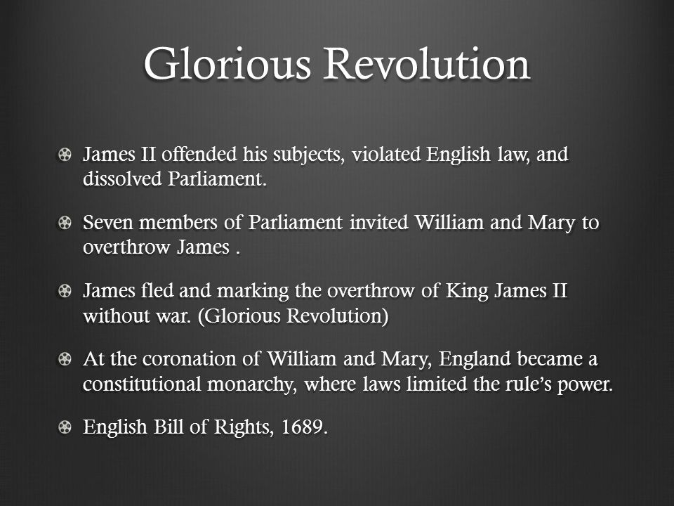 Glorious Revolution James II offended his subjects, violated English law, and dissolved Parliament. Seven members of Parliament invited William and Ma