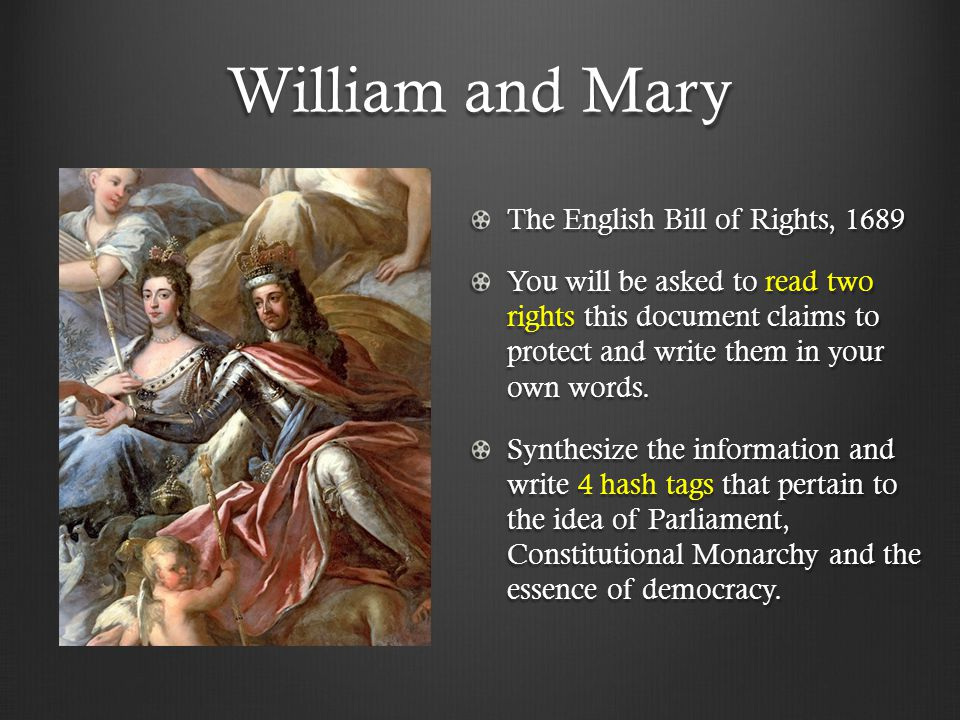 William and Mary The English Bill of Rights, 1689 You will be asked to read two rights this document claims to protect and write them in your own words.
