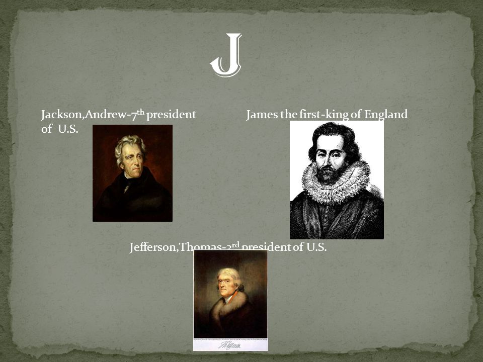 Jackson,Andrew-7 th president of U.S. James the first-king of England Jefferson,Thomas-3 rd president of U.S. J