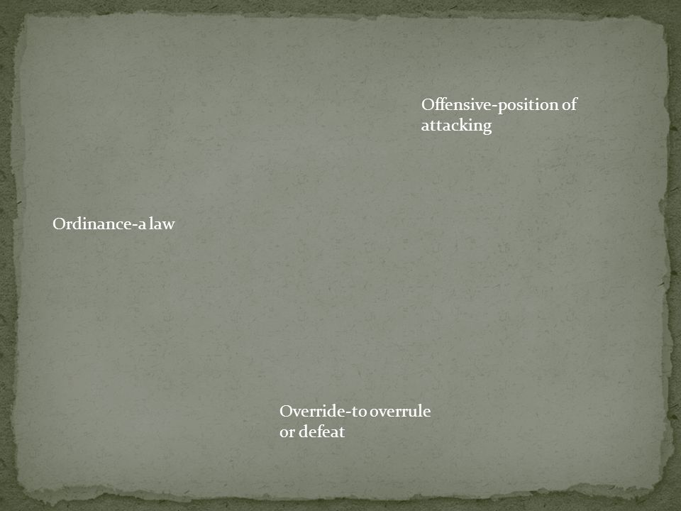 Ordinance-a law Offensive-position of attacking Override-to overrule or defeat