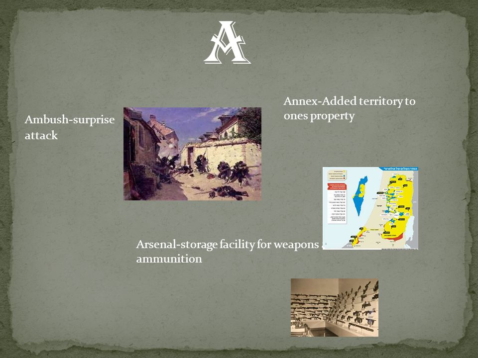 A Ambush-surprise attack Annex-Added territory to ones property Arsenal-storage facility for weapons and ammunition