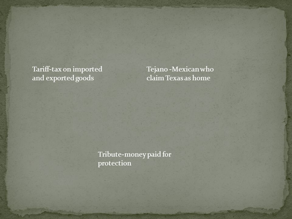 Tariff-tax on imported and exported goods Tejano -Mexican who claim Texas as home Tribute-money paid for protection