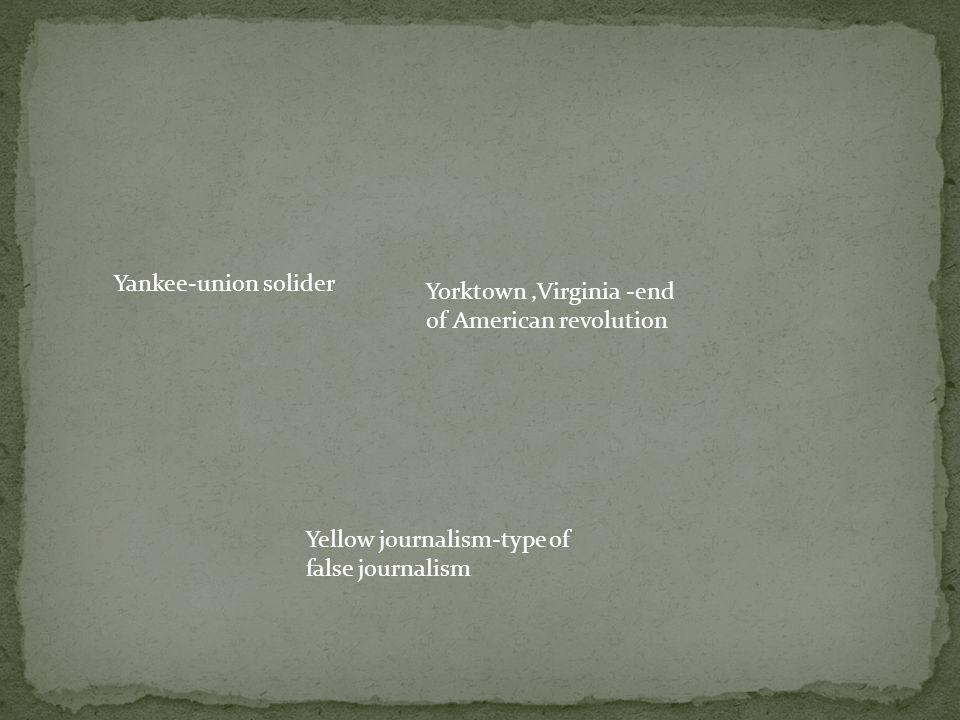 Yorktown,Virginia -end of American revolution Yankee-union solider Yellow journalism-type of false journalism
