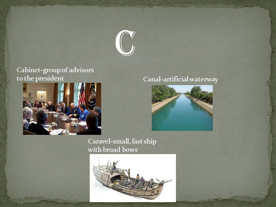 Cabinet-group of advisors to the president Canal-artificial waterway Caravel-small, fast ship with broad bows C