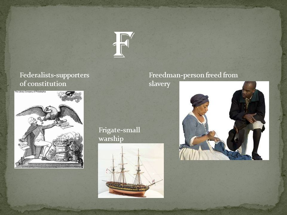 Federalists-supporters of constitution Freedman-person freed from slavery Frigate-small warship f