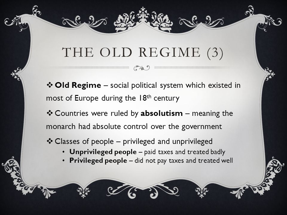 SOCIETY UNDER THE OLD REGIME  In France, people were divided into three estates First Estate High-ranking members of the Church Privileged class Second Estate Nobility Privileged class Third Estate Everyone else – from peasants in the countryside to wealthy bourgeoisie merchants in the cities Unprivileged class