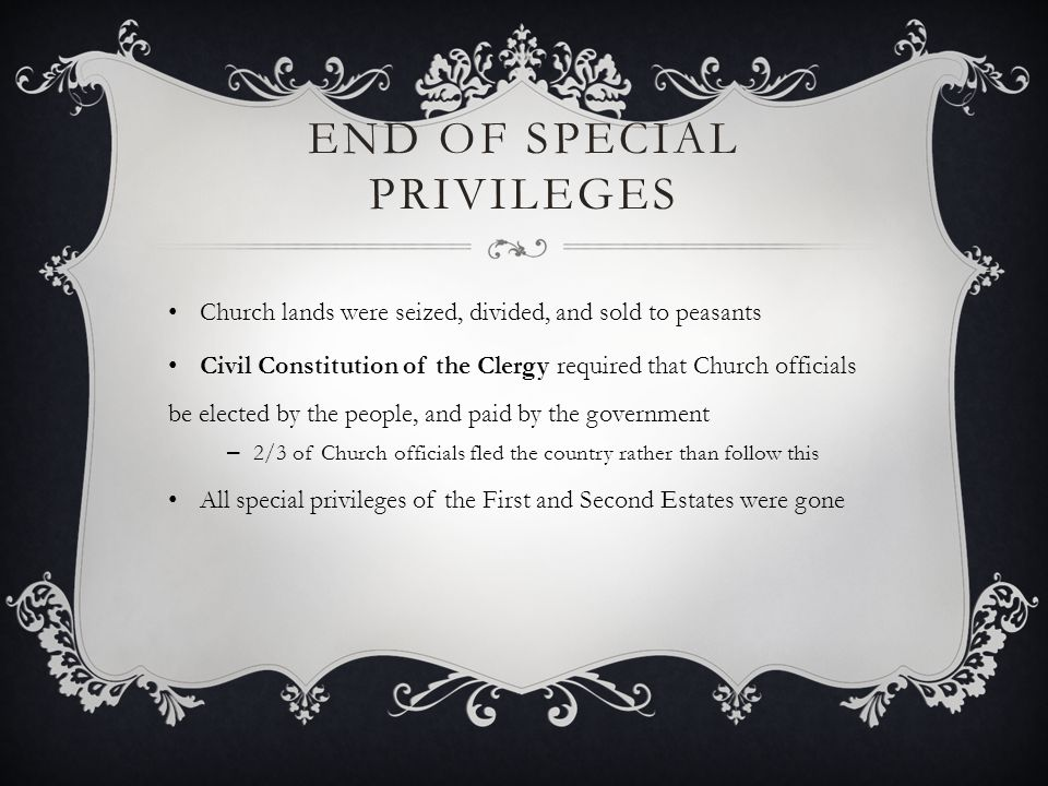 END OF SPECIAL PRIVILEGES Church lands were seized, divided, and sold to peasants Civil Constitution of the Clergy required that Church officials be e
