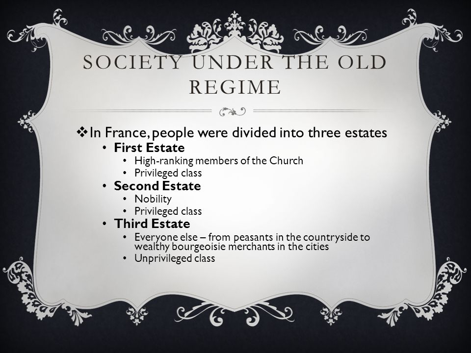 SOCIETY UNDER THE OLD REGIME  In France, people were divided into three estates First Estate High-ranking members of the Church Privileged class Seco