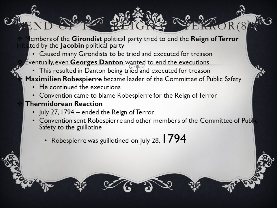 END OF THE REIGN OF TERROR(8 )  Members of the Girondist political party tried to end the Reign of Terror initiated by the Jacobin political party Ca
