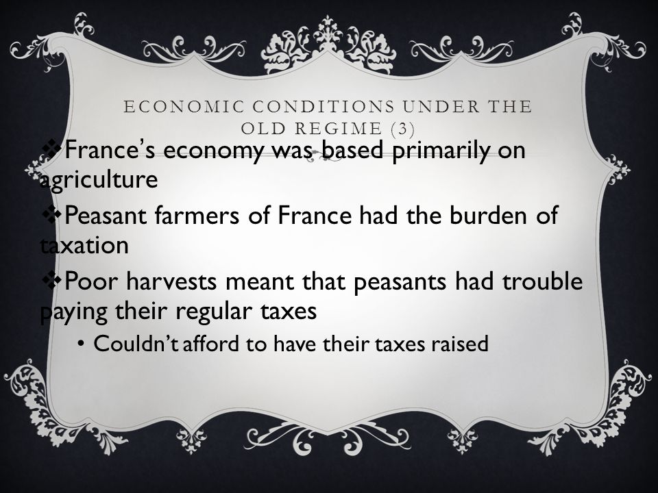 ECONOMIC CONDITIONS UNDER THE OLD REGIME (3)  France's economy was based primarily on agriculture  Peasant farmers of France had the burden of taxat