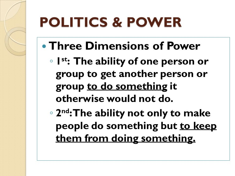 POLITICS & POWER Power always involves a relationship between people and groups. When someone says that a person has a lot of power, one should ask: ◦