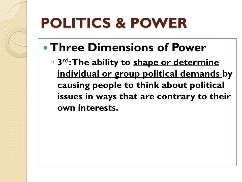 POLITICS & POWER Three Dimensions of Power ◦ 1 st : The ability of one person or group to get another person or group to do something it otherwise would not do.