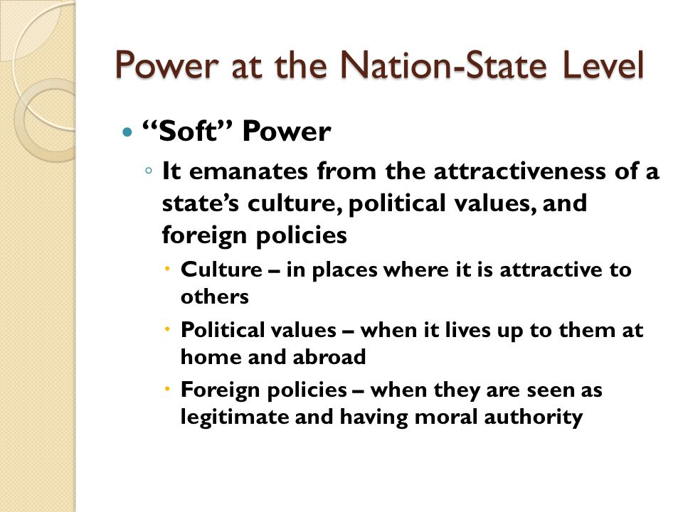 Power at the Nation-State Level Soft Power ◦ The ability to affect others by attraction and persuasion  An indirect force  A country may obtain the outcomes it desires in world politics because other countries want to follow it  Admiring its values  Emulating its example  Aspiring to its level of prosperity and openness