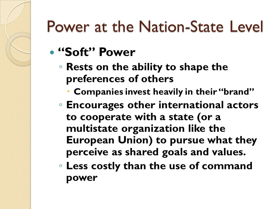 Power at the Nation-State Level Soft Power ◦ It emanates from the attractiveness of a state's culture, political values, and foreign policies  Culture – in places where it is attractive to others  Political values – when it lives up to them at home and abroad  Foreign policies – when they are seen as legitimate and having moral authority