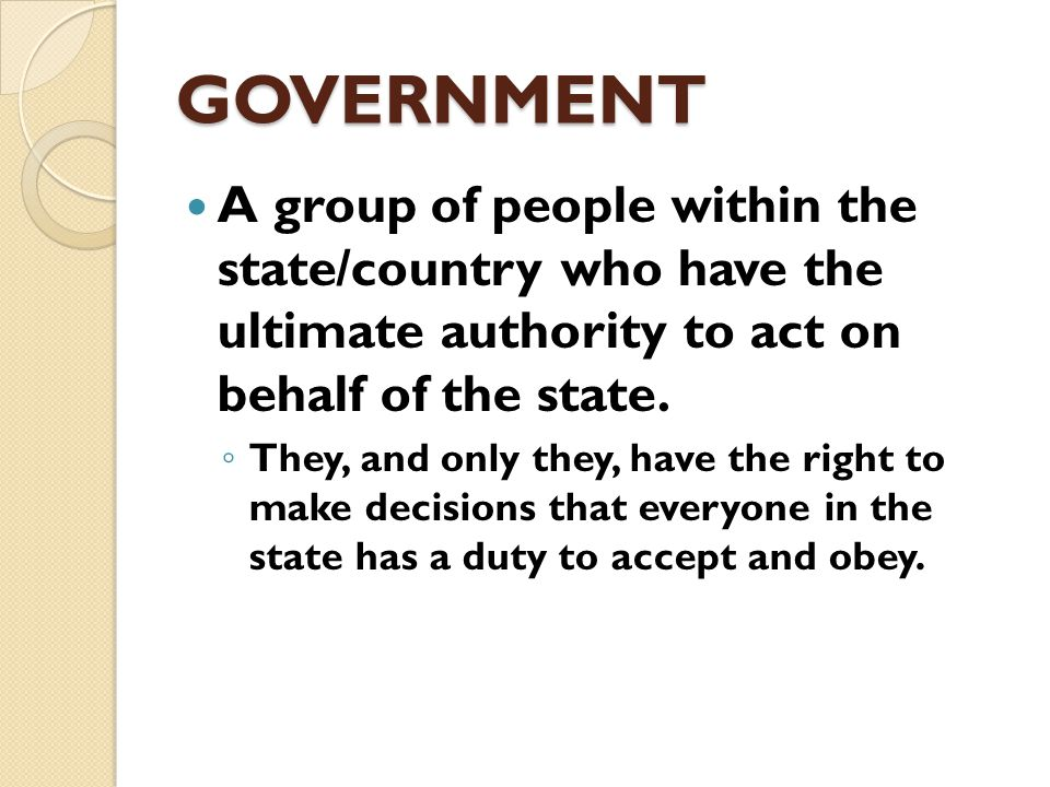 GOVERNMENT The formal institutions through which a land and its people are ruled.