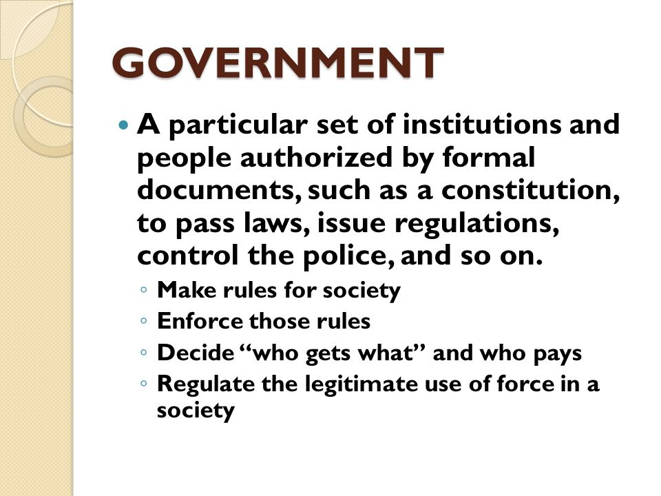 GOVERNMENT A group of people within the state/country who have the ultimate authority to act on behalf of the state.