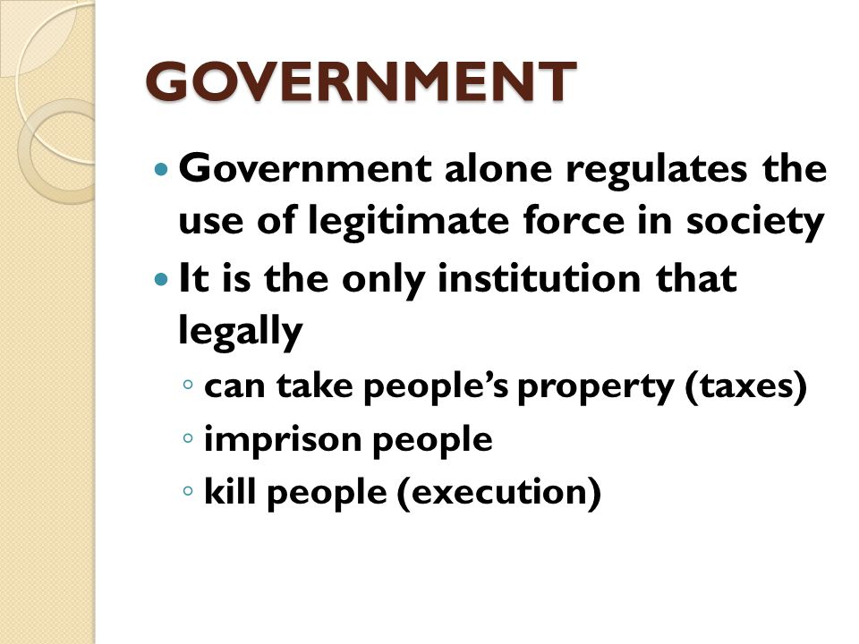 GOVERNMENT Government makes rules determining who will get the valued things of a society Government attempts to resolve conflicts among individuals and groups over the valued things of a society