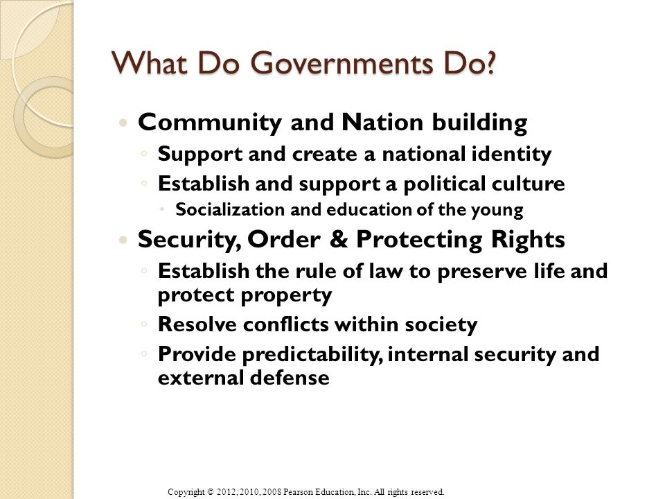 Why Governments? (Powell) Community and Nation building Security and Order Protecting Rights Promoting Economic Efficiency and Growth ◦ Public goods ◦