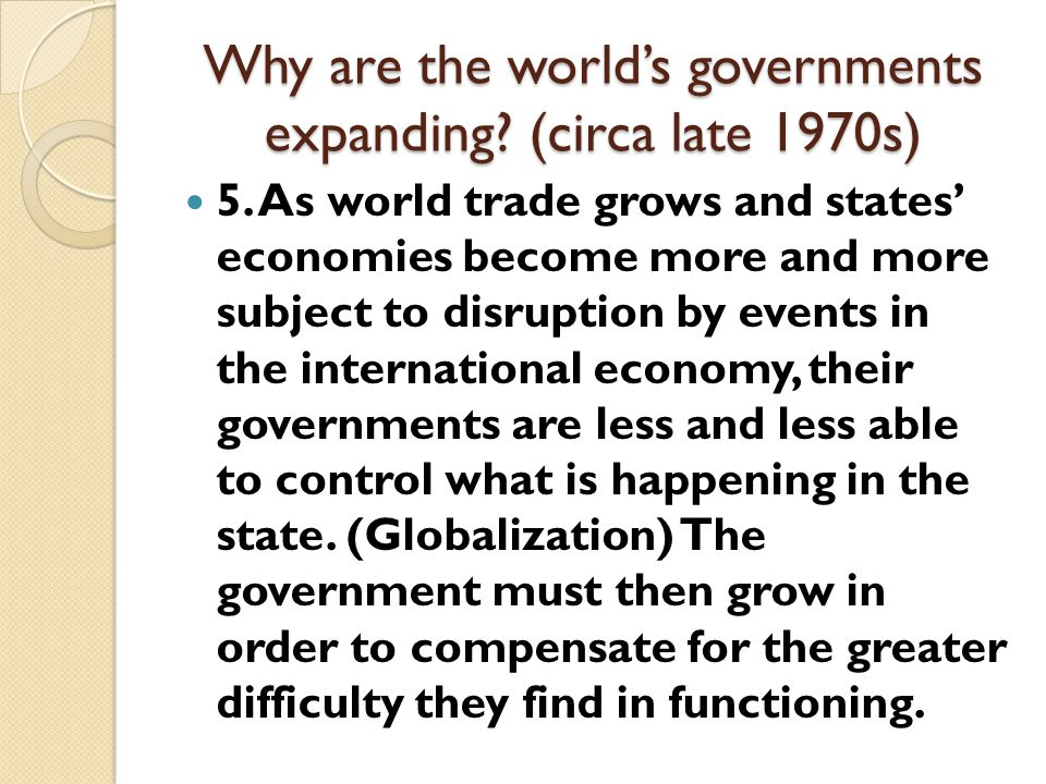 "Why are the world's governments expanding? (circa late 1970s) 3. Electoral democracy results in a ""bidding up"" of the state's operations as parties &"