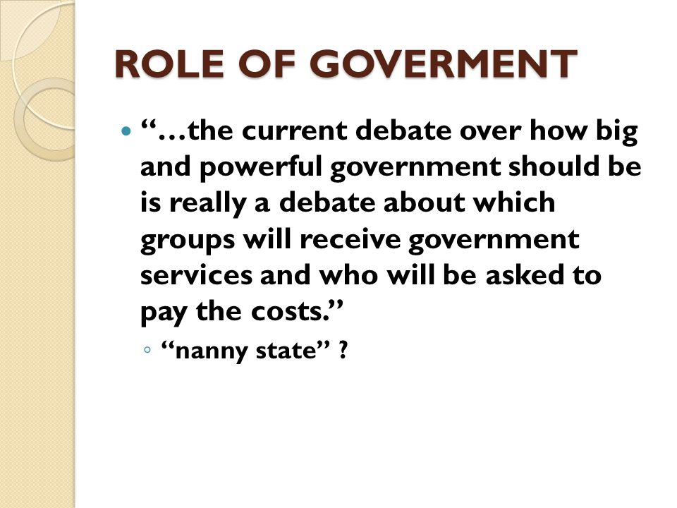 ROLE OF GOVERMENT The real fight is over ◦ what the government should do, ◦ how it should do it, ◦ who will pay the costs, and ◦ who will receive the benefits of government.