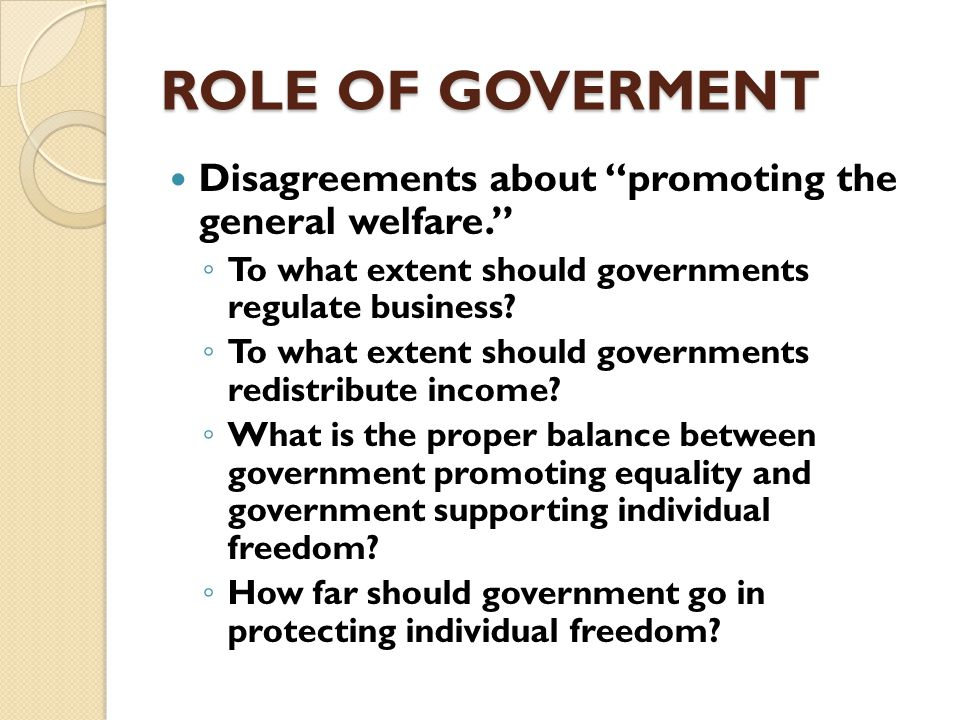 ROLE OF GOVERMENT …the current debate over how big and powerful government should be is really a debate about which groups will receive government services and who will be asked to pay the costs. ◦ nanny state ?